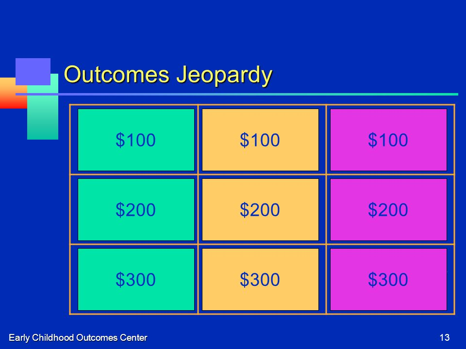 Early Childhood Outcomes Center13 Outcomes Jeopardy Pointing to the cabinet for cereal Reading the letter S on the Stop sign Washes hands before lunch Biting Plays by himself in the classroom Plays with rhyming words Building a castle from blocks with a friend Problems sleeping Sharing a cookie at lunchtime $100 $200 $100 $300 $200 $300 $200 $100 $300