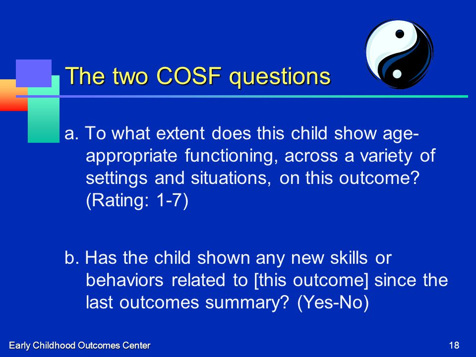Early Childhood Outcomes Center18 The two COSF questions a.