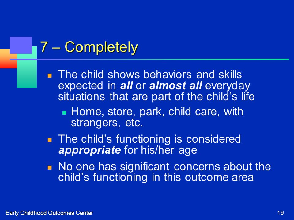 Early Childhood Outcomes Center19 7 – Completely The child shows behaviors and skills expected in all or almost all everyday situations that are part of the child's life Home, store, park, child care, with strangers, etc.