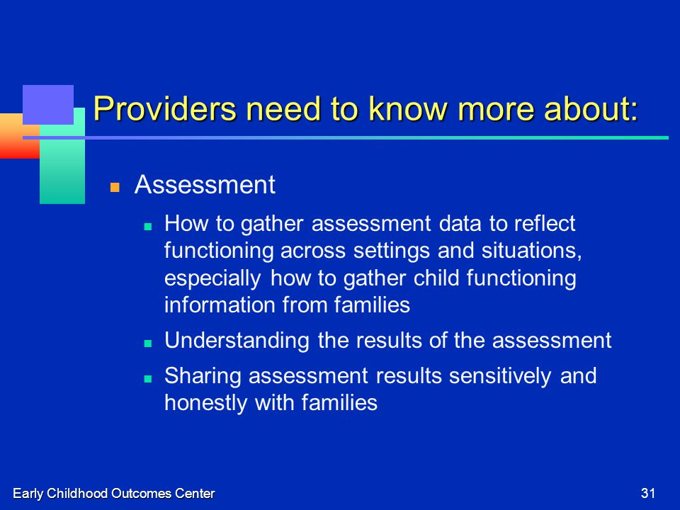 Early Childhood Outcomes Center31 Providers need to know more about: Assessment How to gather assessment data to reflect functioning across settings and situations, especially how to gather child functioning information from families Understanding the results of the assessment Sharing assessment results sensitively and honestly with families