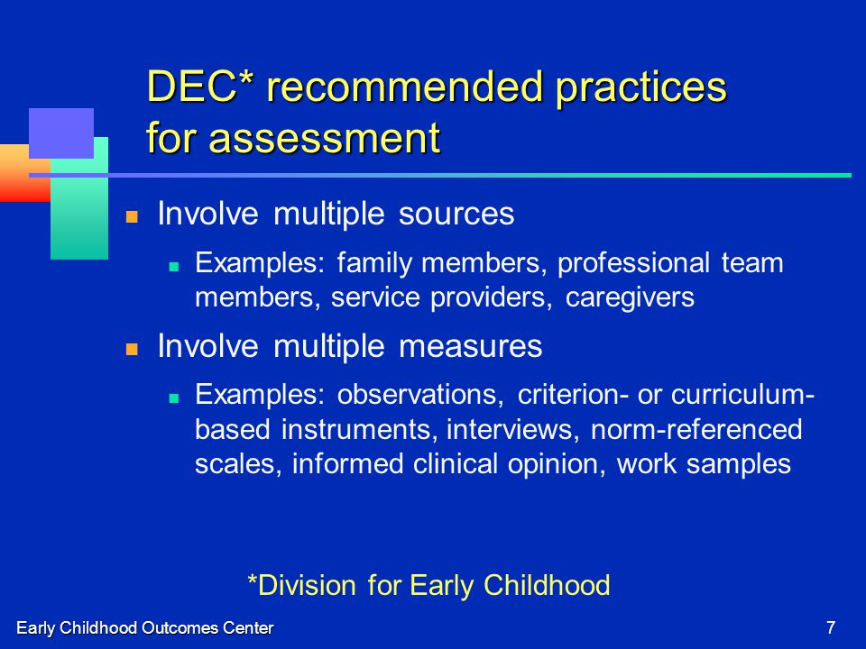 Early Childhood Outcomes Center7 DEC* recommended practices for assessment Involve multiple sources Examples: family members, professional team members, service providers, caregivers Involve multiple measures Examples: observations, criterion- or curriculum- based instruments, interviews, norm-referenced scales, informed clinical opinion, work samples *Division for Early Childhood