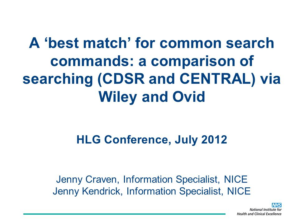 A 'best match' for common search commands: a comparison of searching (CDSR and CENTRAL) via Wiley and Ovid HLG Conference, July 2012 Jenny Craven, Information Specialist, NICE Jenny Kendrick, Information Specialist, NICE