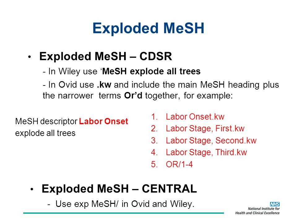 Exploded MeSH Exploded MeSH – CDSR - In Wiley use 'MeSH explode all trees - In Ovid use.kw and include the main MeSH heading plus the narrower terms Or'd together, for example: MeSH descriptor Labor Onset explode all trees 1.Labor Onset.kw 2.Labor Stage, First.kw 3.Labor Stage, Second.kw 4.Labor Stage, Third.kw 5.OR/1-4 Exploded MeSH – CENTRAL - Use exp MeSH/ in Ovid and Wiley.