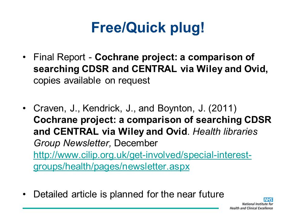 Free/Quick plug! Final Report - Cochrane project: a comparison of searching CDSR and CENTRAL via Wiley and Ovid, copies available on request Craven, J
