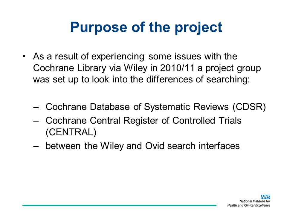 Purpose of the project As a result of experiencing some issues with the Cochrane Library via Wiley in 2010/11 a project group was set up to look into the differences of searching: –Cochrane Database of Systematic Reviews (CDSR) –Cochrane Central Register of Controlled Trials (CENTRAL) –between the Wiley and Ovid search interfaces