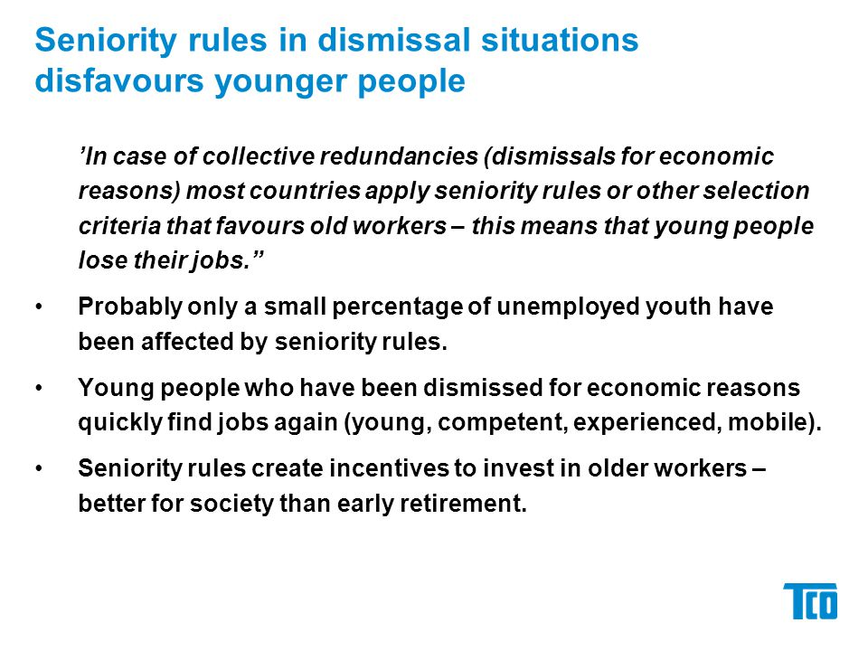 Seniority rules in dismissal situations disfavours younger people 'In case of collective redundancies (dismissals for economic reasons) most countries apply seniority rules or other selection criteria that favours old workers – this means that young people lose their jobs. Probably only a small percentage of unemployed youth have been affected by seniority rules.