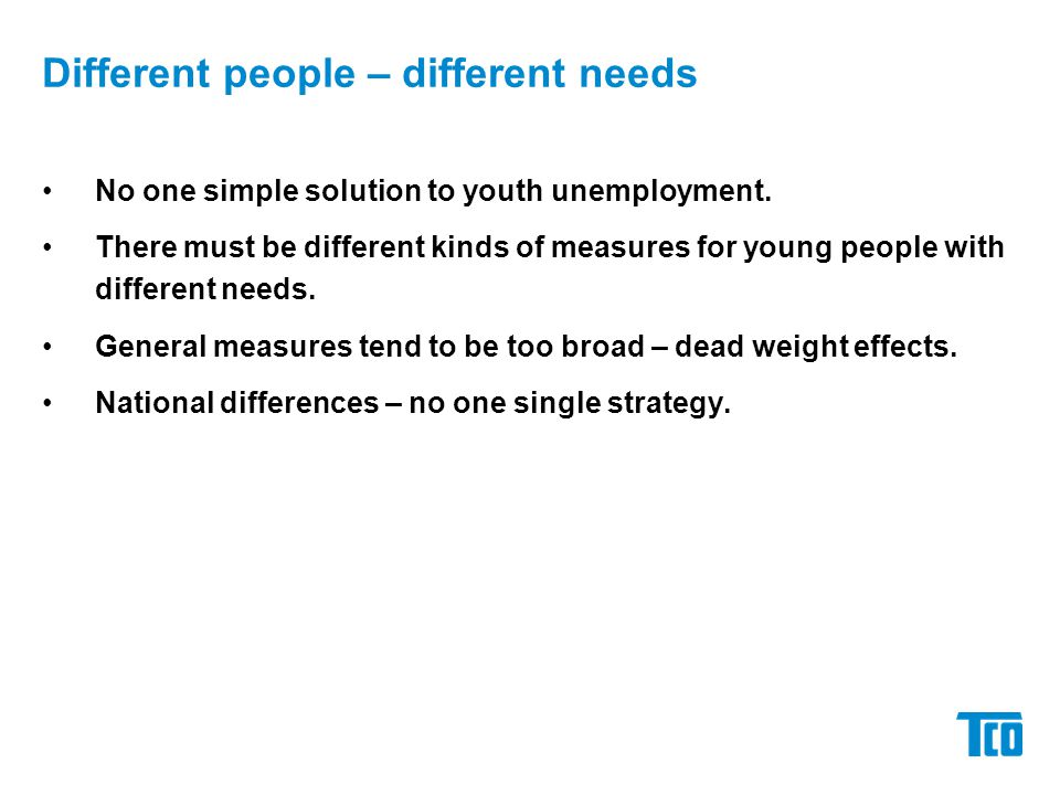 No one simple solution to youth unemployment. There must be different kinds of measures for young people with different needs. General measures tend t