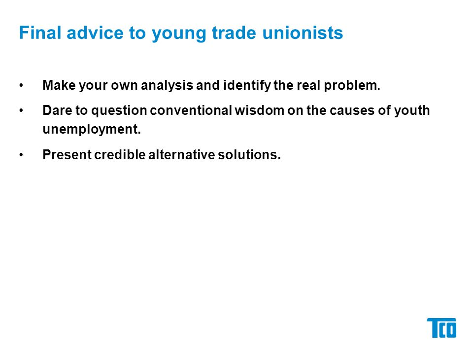 Final advice to young trade unionists Make your own analysis and identify the real problem. Dare to question conventional wisdom on the causes of yout