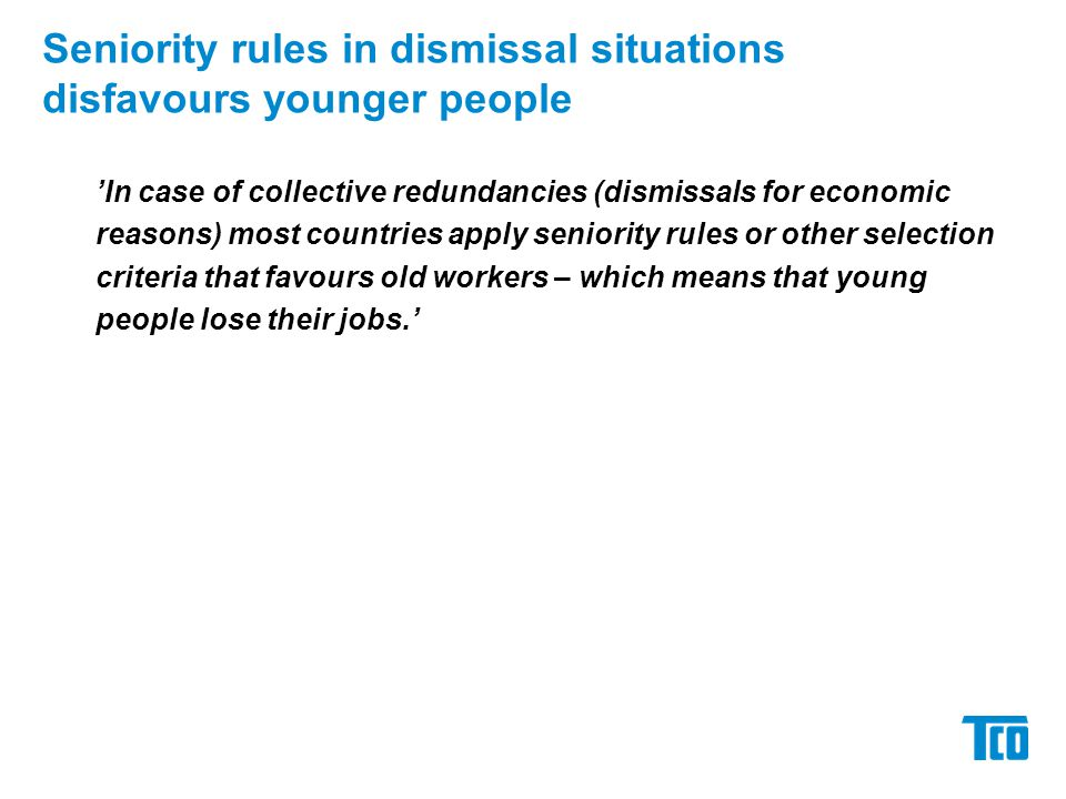 Seniority rules in dismissal situations disfavours younger people 'In case of collective redundancies (dismissals for economic reasons) most countries apply seniority rules or other selection criteria that favours old workers – which means that young people lose their jobs.'