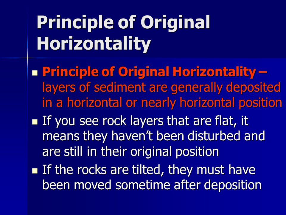 Principle of Original Horizontality Principle of Original Horizontality – layers of sediment are generally deposited in a horizontal or nearly horizon
