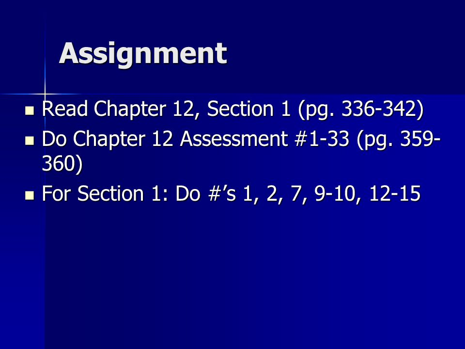 Assignment Read Chapter 12, Section 1 (pg. 336-342) Read Chapter 12, Section 1 (pg. 336-342) Do Chapter 12 Assessment #1-33 (pg. 359- 360) Do Chapter