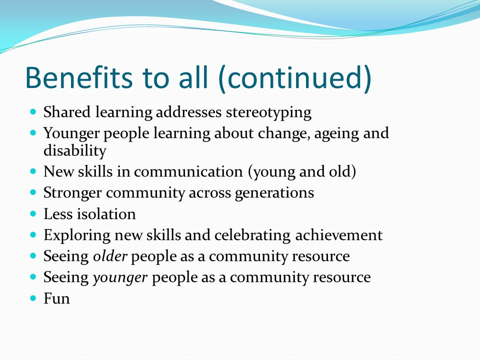 Benefits to all (continued) Shared learning addresses stereotyping Younger people learning about change, ageing and disability New skills in communication (young and old) Stronger community across generations Less isolation Exploring new skills and celebrating achievement Seeing older people as a community resource Seeing younger people as a community resource Fun