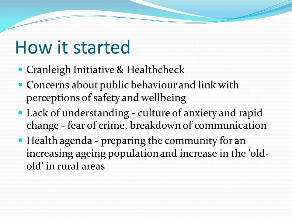 How it started Cranleigh Initiative & Healthcheck Concerns about public behaviour and link with perceptions of safety and wellbeing Lack of understanding - culture of anxiety and rapid change - fear of crime, breakdown of communication Health agenda - preparing the community for an increasing ageing population and increase in the 'old- old' in rural areas