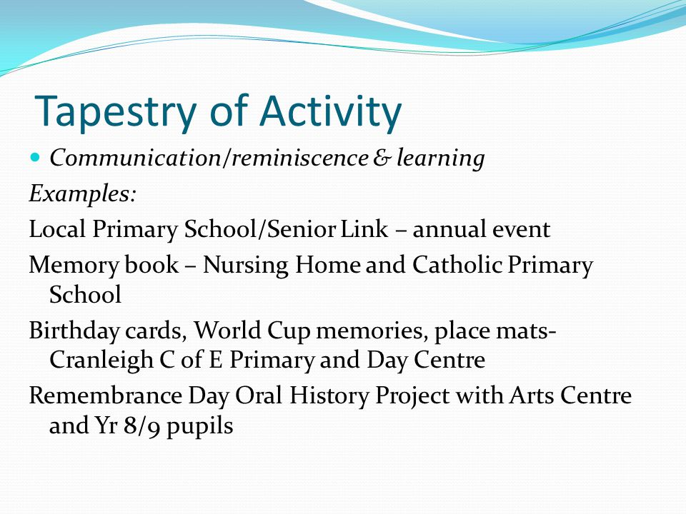 Tapestry of Activity Communication/reminiscence & learning Examples: Local Primary School/Senior Link – annual event Memory book – Nursing Home and Catholic Primary School Birthday cards, World Cup memories, place mats- Cranleigh C of E Primary and Day Centre Remembrance Day Oral History Project with Arts Centre and Yr 8/9 pupils