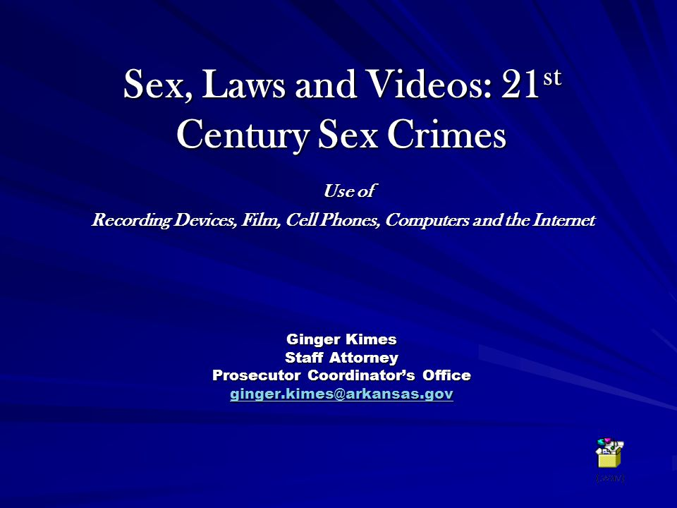 Sex, Laws and Videos: 21 st Century Sex Crimes Use of Recording Devices, Film, Cell Phones, Computers and the Internet Ginger Kimes Staff Attorney Prosecutor Coordinator's Office ginger.kimes@arkansas.gov ginger.kimes@arkansas.gov