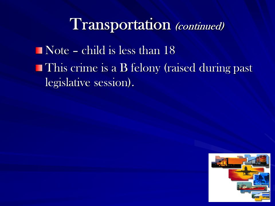 Transportation (continued) Note – child is less than 18 This crime is a B felony (raised during past legislative session).