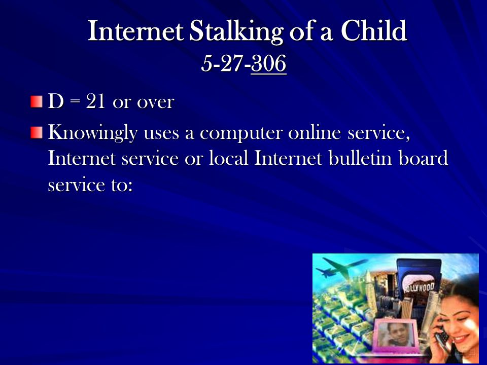 Internet Stalking of a Child 5-27-306 Internet Stalking of a Child 5-27-306 D = 21 or over Knowingly uses a computer online service, Internet service or local Internet bulletin board service to:
