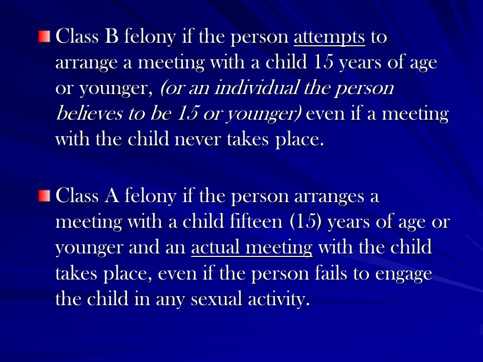 Class B felony if the person attempts to arrange a meeting with a child 15 years of age or younger, (or an individual the person believes to be 15 or
