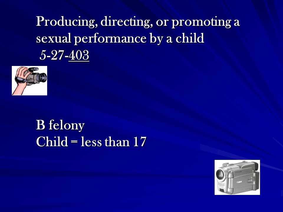 Producing, directing, or promoting a sexual performance by a child 5-27-403 B felony Child = less than 17