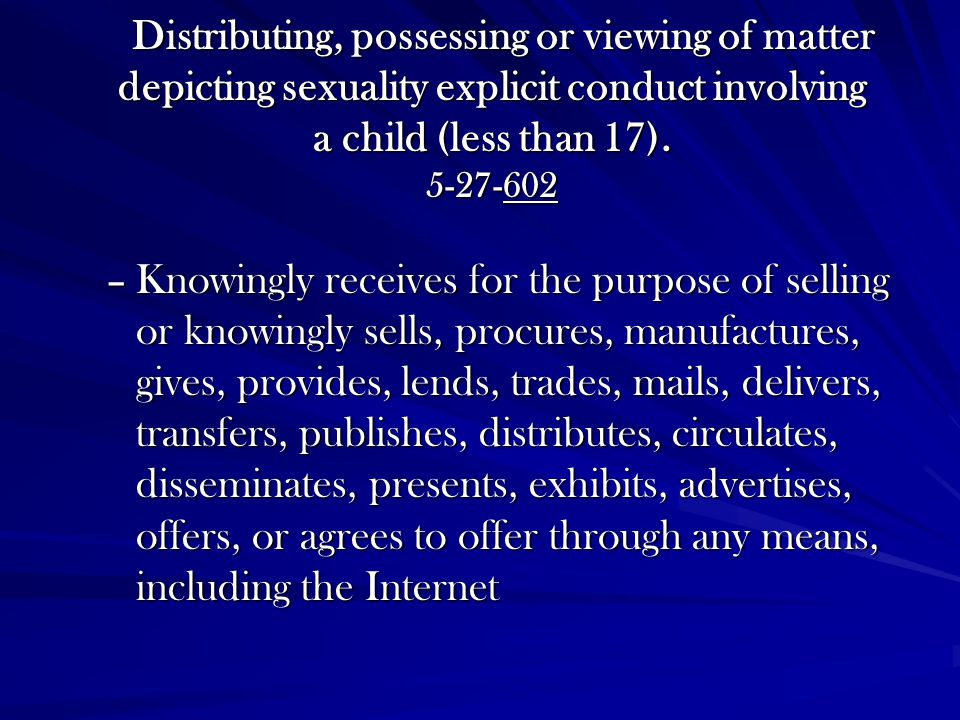 Distributing, possessing or viewing of matter depicting sexuality explicit conduct involving a child (less than 17). 5-27-602 Distributing, possessing