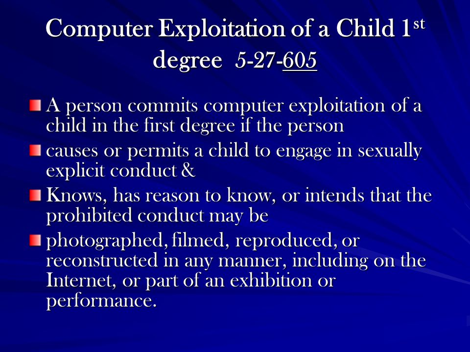 Computer Exploitation of a Child 1 st degree 5-27-605 A person commits computer exploitation of a child in the first degree if the person causes or pe