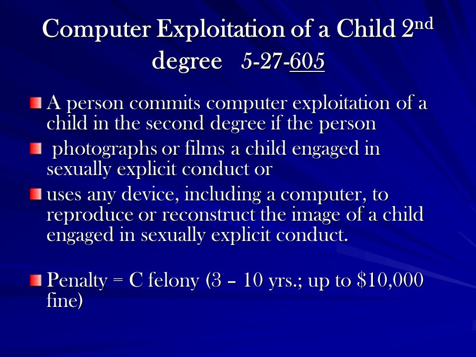 Computer Exploitation of a Child 2 nd degree 5-27-605 A person commits computer exploitation of a child in the second degree if the person photographs or films a child engaged in sexually explicit conduct or photographs or films a child engaged in sexually explicit conduct or uses any device, including a computer, to reproduce or reconstruct the image of a child engaged in sexually explicit conduct.