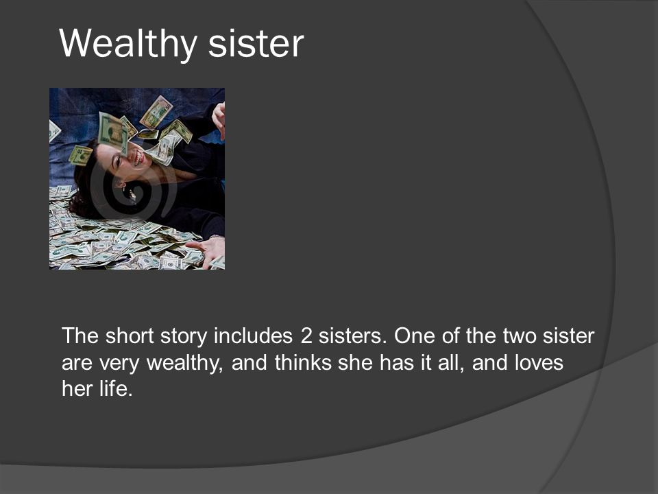 Wealthy sister The short story includes 2 sisters. One of the two sister are very wealthy, and thinks she has it all, and loves her life.