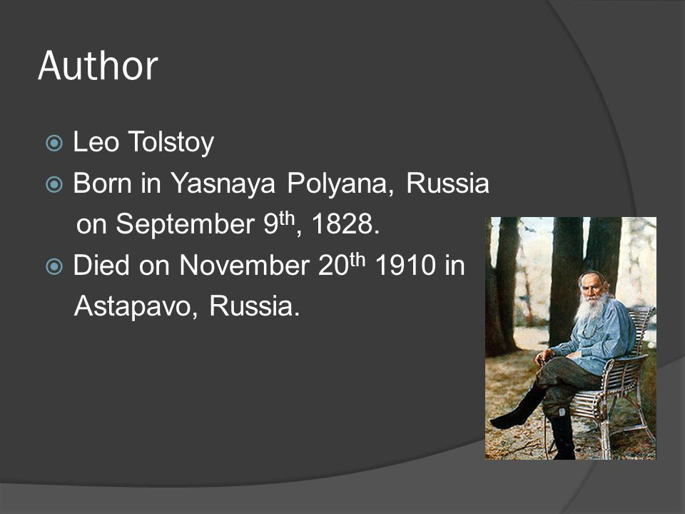 Author  Leo Tolstoy  Born in Yasnaya Polyana, Russia on September 9 th, 1828.  Died on November 20 th 1910 in Astapavo, Russia.