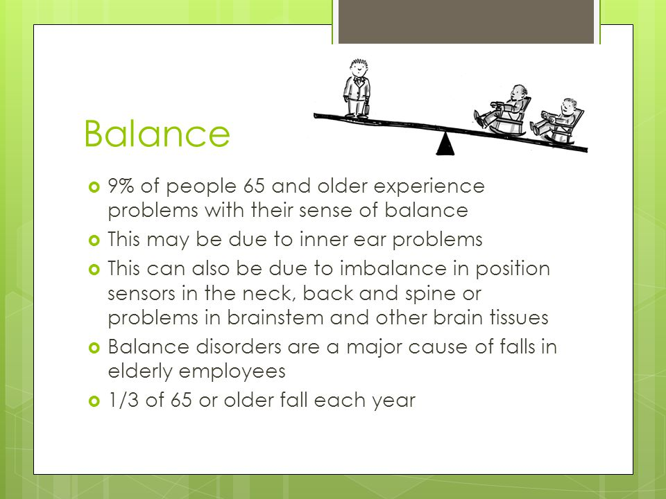 Balance  9% of people 65 and older experience problems with their sense of balance  This may be due to inner ear problems  This can also be due to imbalance in position sensors in the neck, back and spine or problems in brainstem and other brain tissues  Balance disorders are a major cause of falls in elderly employees  1/3 of 65 or older fall each year