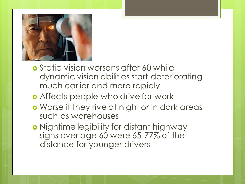  Static vision worsens after 60 while dynamic vision abilities start deteriorating much earlier and more rapidly  Affects people who drive for work  Worse if they rive at night or in dark areas such as warehouses  Nightime legibility for distant highway signs over age 60 were 65-77% of the distance for younger drivers