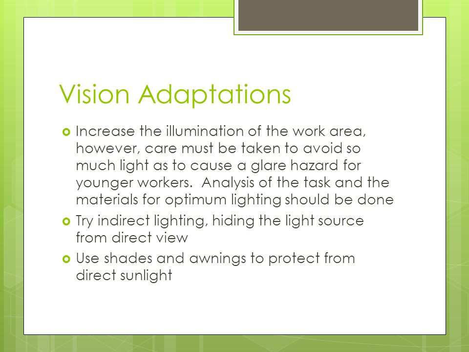 Vision Adaptations  Increase the illumination of the work area, however, care must be taken to avoid so much light as to cause a glare hazard for younger workers.