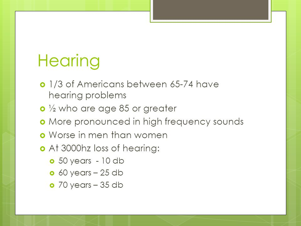 Hearing  1/3 of Americans between 65-74 have hearing problems  ½ who are age 85 or greater  More pronounced in high frequency sounds  Worse in men than women  At 3000hz loss of hearing:  50 years - 10 db  60 years – 25 db  70 years – 35 db