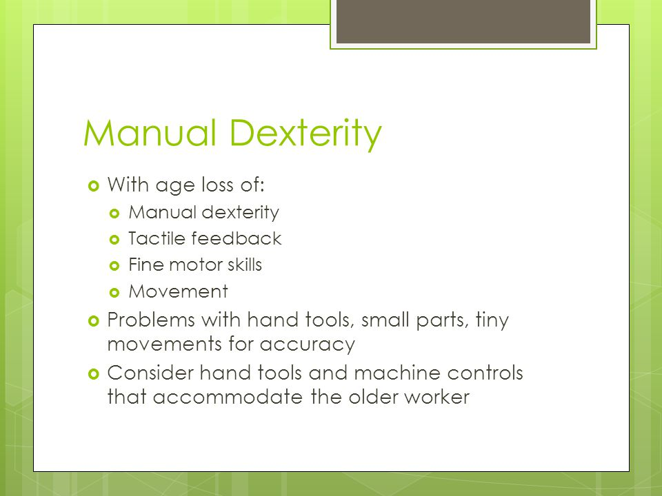 Manual Dexterity  With age loss of:  Manual dexterity  Tactile feedback  Fine motor skills  Movement  Problems with hand tools, small parts, tiny movements for accuracy  Consider hand tools and machine controls that accommodate the older worker