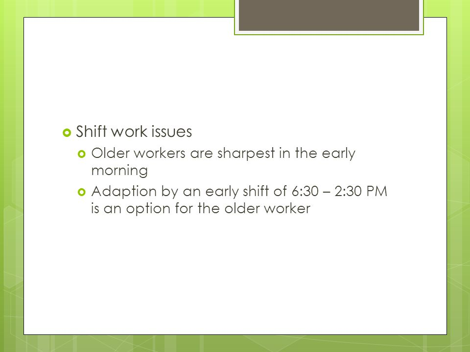  Shift work issues  Older workers are sharpest in the early morning  Adaption by an early shift of 6:30 – 2:30 PM is an option for the older worker