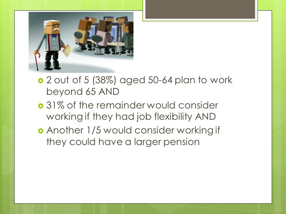 2 out of 5 (38%) aged 50-64 plan to work beyond 65 AND  31% of the remainder would consider working if they had job flexibility AND  Another 1/5 would consider working if they could have a larger pension