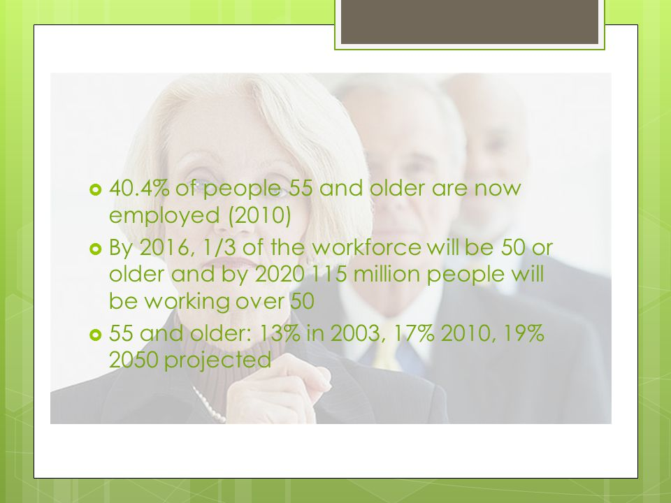  40.4% of people 55 and older are now employed (2010)  By 2016, 1/3 of the workforce will be 50 or older and by 2020 115 million people will be working over 50  55 and older: 13% in 2003, 17% 2010, 19% 2050 projected