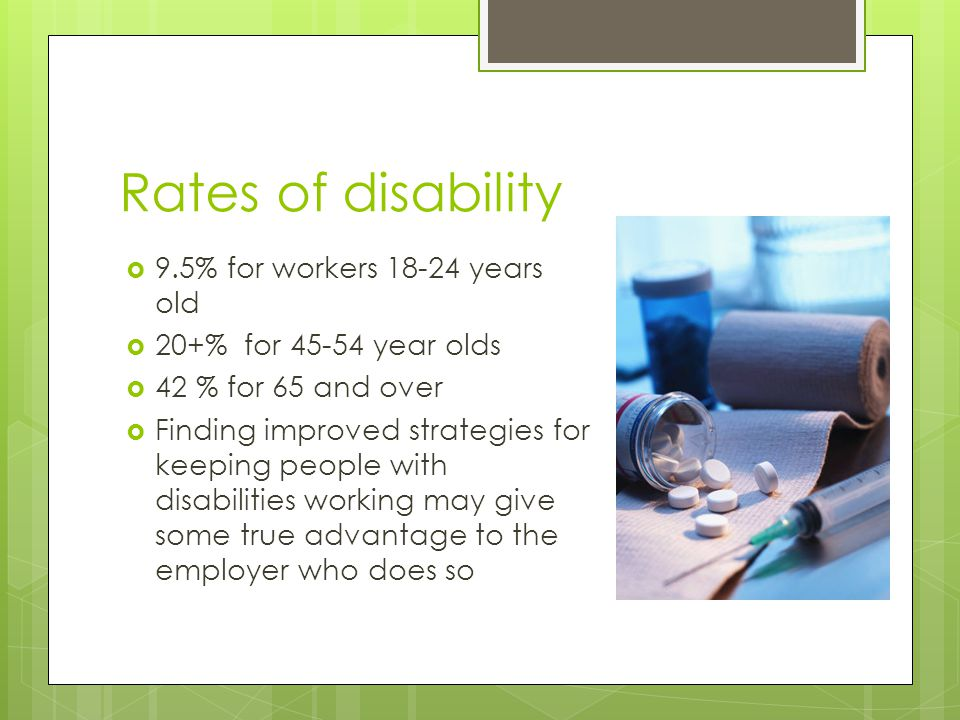 Rates of disability  9.5% for workers 18-24 years old  20+% for 45-54 year olds  42 % for 65 and over  Finding improved strategies for keeping people with disabilities working may give some true advantage to the employer who does so