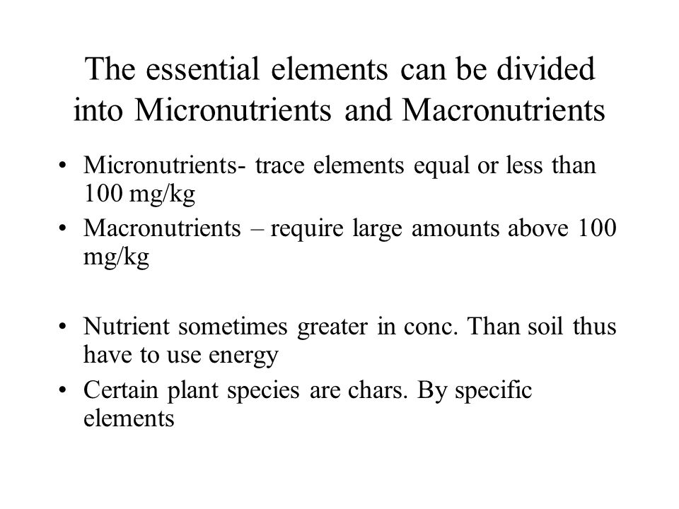 The essential elements can be divided into Micronutrients and Macronutrients Micronutrients- trace elements equal or less than 100 mg/kg Macronutrient