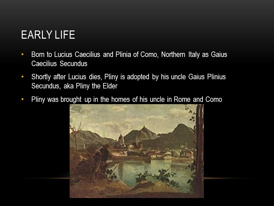 EARLY LIFE Born to Lucius Caecilius and Plinia of Como, Northern Italy as Gaius Caecilius Secundus Shortly after Lucius dies, Pliny is adopted by his uncle Gaius Plinius Secundus, aka Pliny the Elder Pliny was brought up in the homes of his uncle in Rome and Como