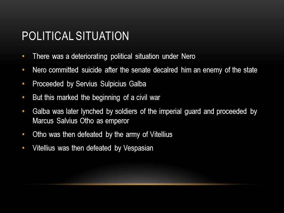 POLITICAL SITUATION There was a deteriorating political situation under Nero Nero committed suicide after the senate decalred him an enemy of the state Proceeded by Servius Sulpicius Galba But this marked the beginning of a civil war Galba was later lynched by soldiers of the imperial guard and proceeded by Marcus Salvius Otho as emperor Otho was then defeated by the army of Vitellius Vitellius was then defeated by Vespasian