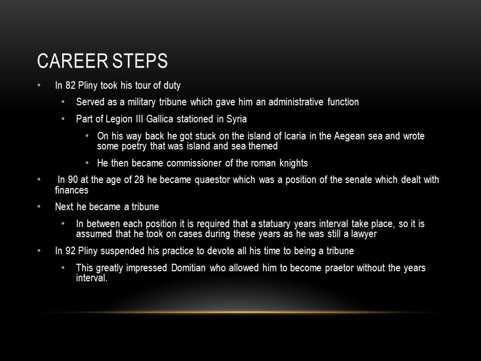 CAREER STEPS In 82 Pliny took his tour of duty Served as a military tribune which gave him an administrative function Part of Legion III Gallica stationed in Syria On his way back he got stuck on the island of Icaria in the Aegean sea and wrote some poetry that was island and sea themed He then became commissioner of the roman knights In 90 at the age of 28 he became quaestor which was a position of the senate which dealt with finances Next he became a tribune In between each position it is required that a statuary years interval take place, so it is assumed that he took on cases during these years as he was still a lawyer In 92 Pliny suspended his practice to devote all his time to being a tribune This greatly impressed Domitian who allowed him to become praetor without the years interval.