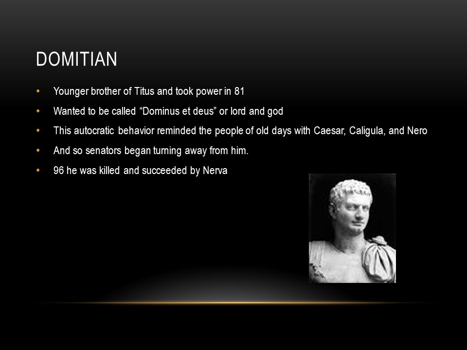 DOMITIAN Younger brother of Titus and took power in 81 Wanted to be called Dominus et deus or lord and god This autocratic behavior reminded the people of old days with Caesar, Caligula, and Nero And so senators began turning away from him.