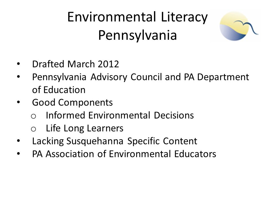 Environmental Literacy Pennsylvania Drafted March 2012 Pennsylvania Advisory Council and PA Department of Education Good Components o Informed Environmental Decisions o Life Long Learners Lacking Susquehanna Specific Content PA Association of Environmental Educators