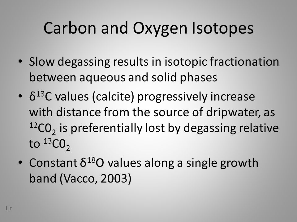Carbon and Oxygen Isotopes Slow degassing results in isotopic fractionation between aqueous and solid phases δ 13 C values (calcite) progressively increase with distance from the source of dripwater, as 12 C0 2 is preferentially lost by degassing relative to 13 C0 2 Constant δ 18 O values along a single growth band (Vacco, 2003) Liz