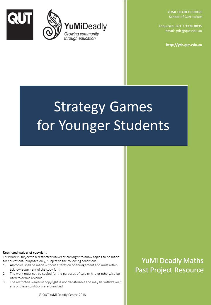 YuMi Deadly Maths Strategy Games (for younger students) Enclosed: 5 game boards You will need to provide: counters whiteboard markers dice Games included: Chase Covers Frog Jump Middle It Train Race © QUT YuMi Deadly Centre 2013