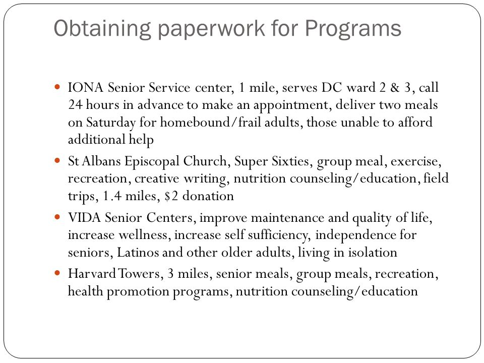 Obtaining paperwork for Programs IONA Senior Service center, 1 mile, serves DC ward 2 & 3, call 24 hours in advance to make an appointment, deliver tw