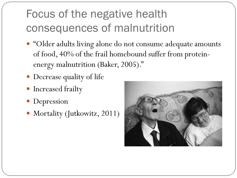 "Focus of the negative health consequences of malnutrition ""Older adults living alone do not consume adequate amounts of food, 40% of the frail homebou"