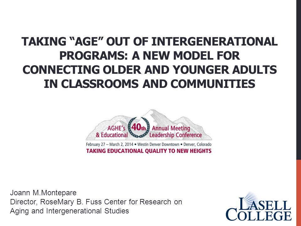 """TAKING """"AGE"""" OUT OF INTERGENERATIONAL PROGRAMS: A NEW MODEL FOR CONNECTING OLDER AND YOUNGER ADULTS IN CLASSROOMS AND COMMUNITIES Joann M.Montepare Di"""