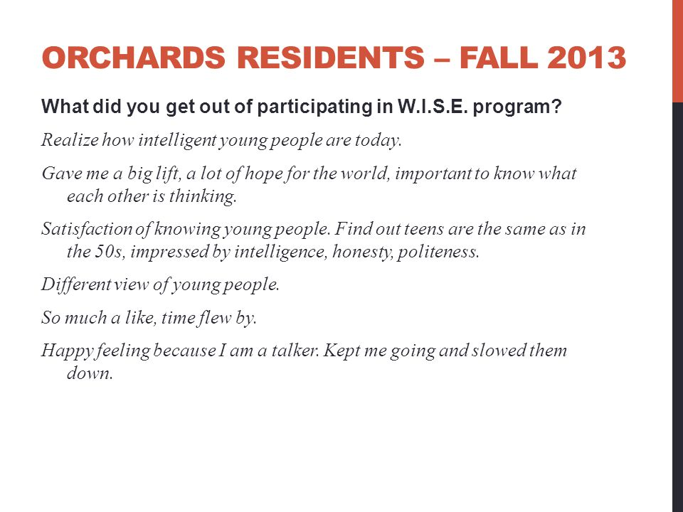 ORCHARDS RESIDENTS – FALL 2013 What did you get out of participating in W.I.S.E. program? Realize how intelligent young people are today. Gave me a bi