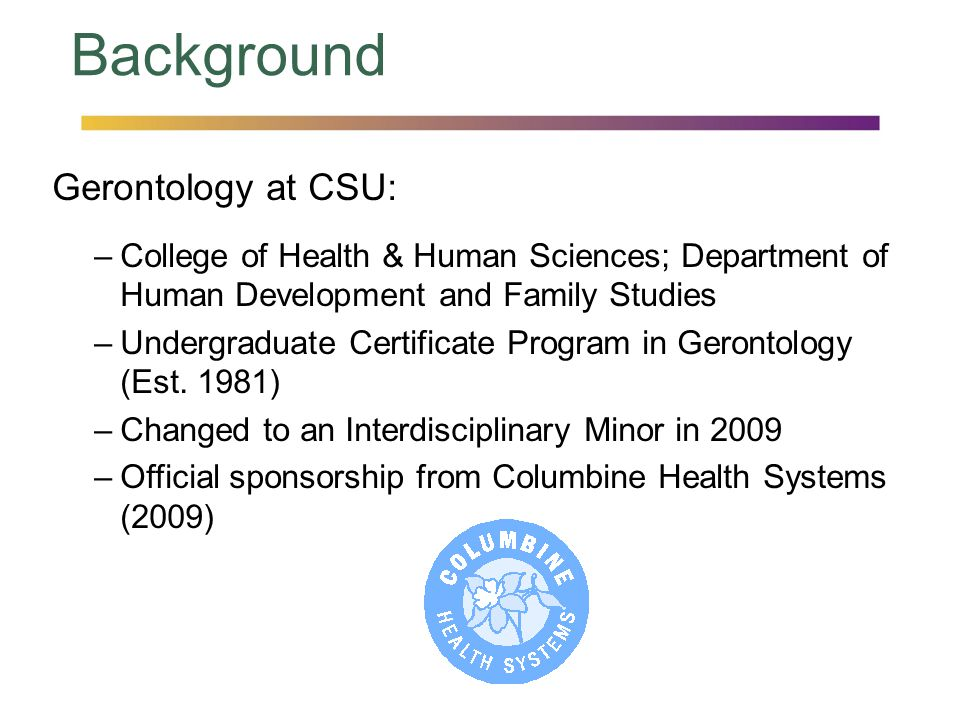 Background Gerontology at CSU: –College of Health & Human Sciences; Department of Human Development and Family Studies –Undergraduate Certificate Prog
